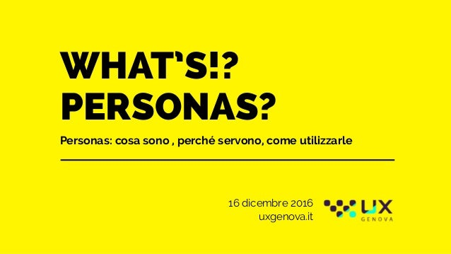 WHAT'S!? PERSONAS? Personas: cosa sono , perché servono, come utilizzarle 16 dicembre 2016 uxgenova.it