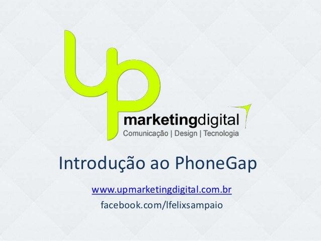 Introdução ao PhoneGap   www.upmarketingdigital.com.br    facebook.com/lfelixsampaio