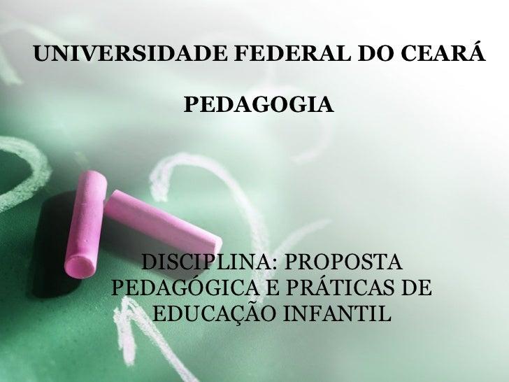 UNIVERSIDADE FEDERAL DO CEARÁ PEDAGOGIA DISCIPLINA: PROPOSTA PEDAGÓGICA E PRÁTICAS DE EDUCAÇÃO INFANTIL