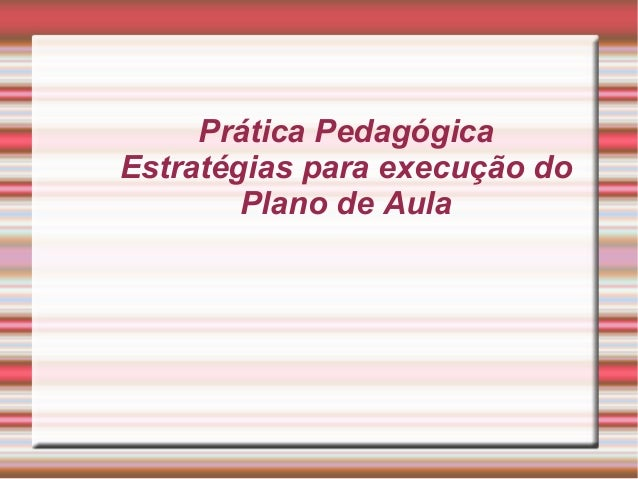 Prática Pedagógica Estratégias para execução do Plano de Aula