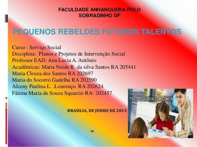 FACULDADE ANHANGUERA POLO SOBRADINHO DF  PEQUENOS REBELDES FUTUROS TALENTOS Curso : Serviço Social Disciplina: Planos e Pr...