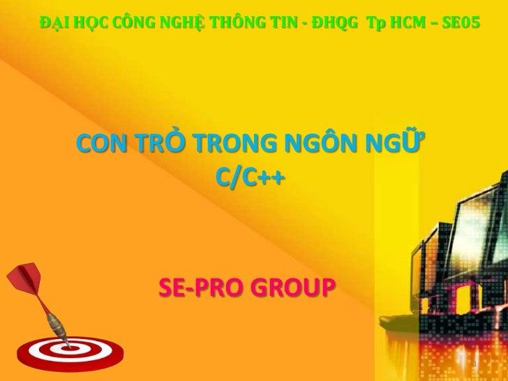 ĐẠI HỌC CÔNG NGHỆ THÔNG TIN - ĐHQG Tp HCM – SE05   CON TRỎ TRONG NGÔN NGỮ             C/C++            SE-PRO GROUP       ...