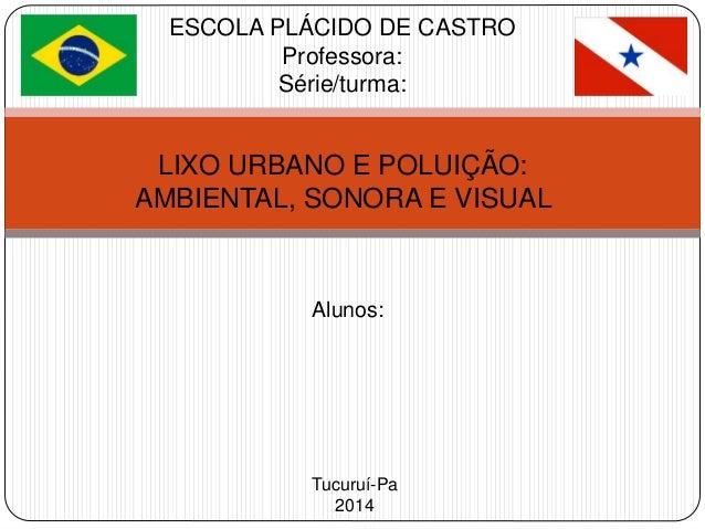 ESCOLA PLÁCIDO DE CASTRO  Professora:  Série/turma:  LIXO URBANO E POLUIÇÃO:  AMBIENTAL, SONORA E VISUAL  Alunos:  Tucuruí...