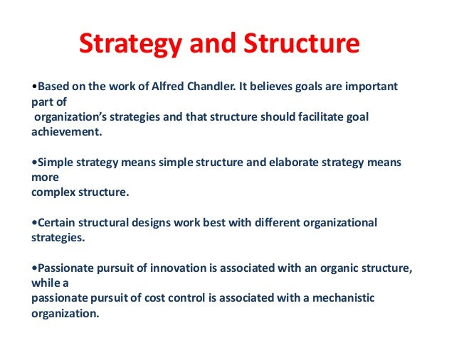 alfred chandler structure follows strategy Strategy follows structure the most influential were alfred chandler plans and work assignments so in a sense structure follows strategy.