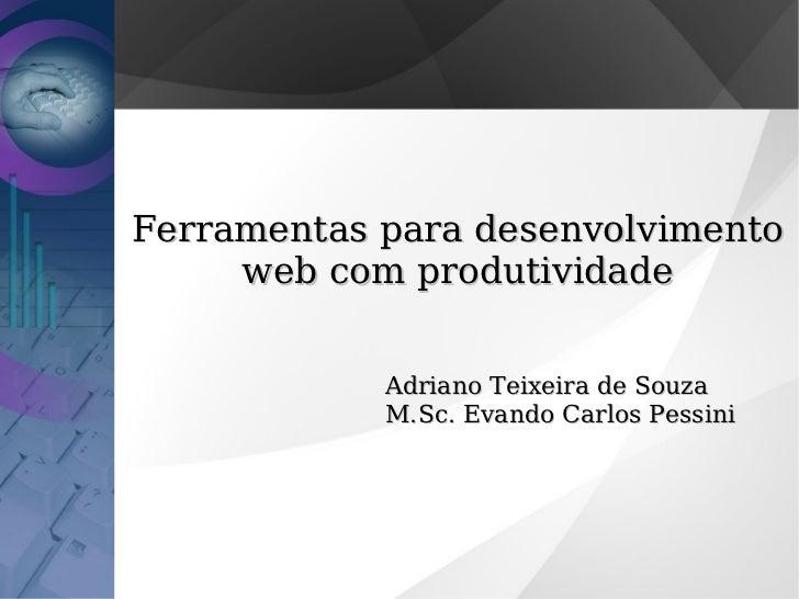 Ferramentas para desenvolvimento     web com produtividade            Adriano Teixeira de Souza            M.Sc. Evando Ca...