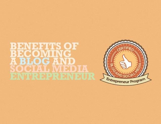 BLOG A ND SOCIAL M EDIA CERTIFIEDBENEFITS OF BECOMING A BLOG AND SOCIAL MEDIA ENTREPRENEUR