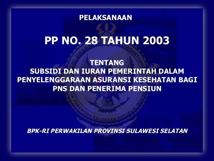 PELAKSANAAN   PP NO. 28 TAHUN 2003 TENTANG SUBSIDI DAN IURAN PEMERINTAH DALAM PENYELENGGARAAN ASURANSI KESEHATAN BAGI PNS ...