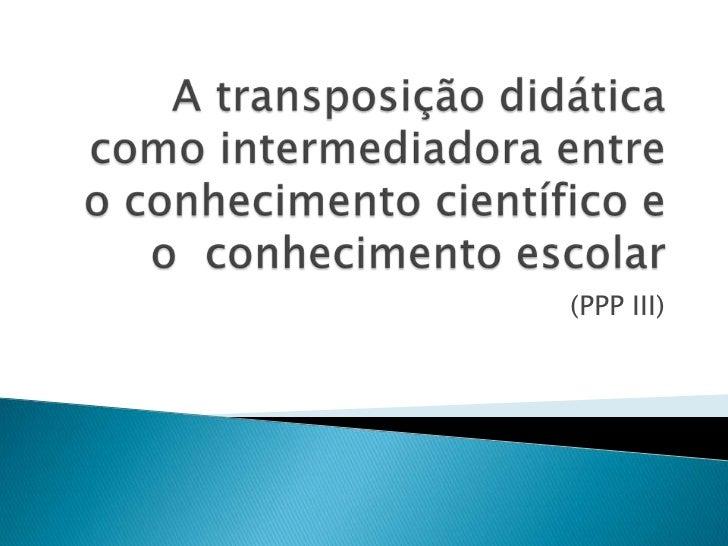 A transposição didática como intermediadora entre o conhecimento científico e o  conhecimento escolar<br />(PPP III)<br />