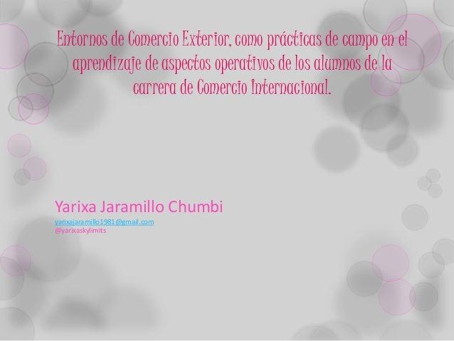 Yarixa Jaramillo Chumbi yarixajaramillo1981@gmail.com @yarixaskylimits Entornos de Comercio Exterior, como prácticas de ca...