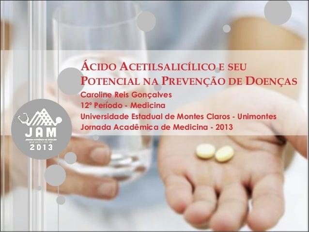 ÁCIDO ACETILSALICÍLICO E SEU POTENCIAL NA PREVENÇÃO DE DOENÇAS  Caroline Reis Gonçalves  12º Período - Medicina  Universid...