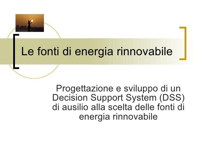 Le fonti di energia rinnovabile Progettazione e sviluppo di un Decision Support System (DSS) di ausilio alla scelta delle ...