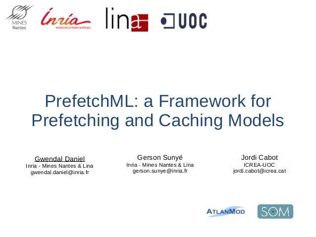 PrefetchML: a Framework for Prefetching and Caching Models Jordi Cabot ICREA-UOC jordi.cabot@icrea.cat Gwendal Daniel Inri...