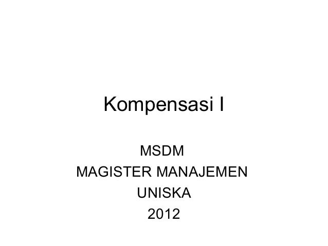 Kompensasi I       MSDMMAGISTER MANAJEMEN       UNISKA        2012