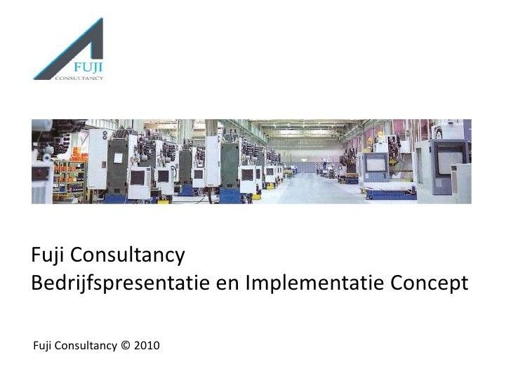 Fuji ConsultancyBedrijfspresentatie en Implementatie Concept<br />Fuji Consultancy © 2010 <br />