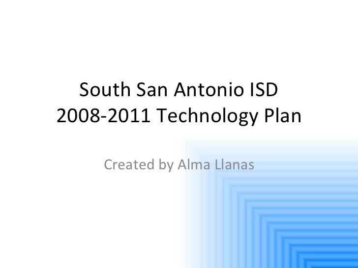 South San Antonio ISD 2008-2011 Technology Plan Created by Alma Llanas