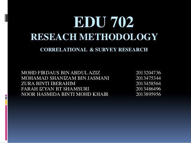 EDU 702 RESEACH METHODOLOGY CORRELATIONAL & SURVEY RESEARCH  MOHD FIRDAUS BIN ABDUL AZIZ MOHAMAD SHANIZAM BIN JASMANI ZURA...