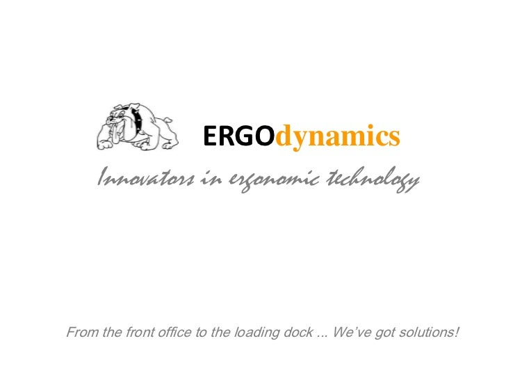 ERGOdynamics<br />Innovators in ergonomic technology<br />From the front office to the loading dock ... We've got solution...
