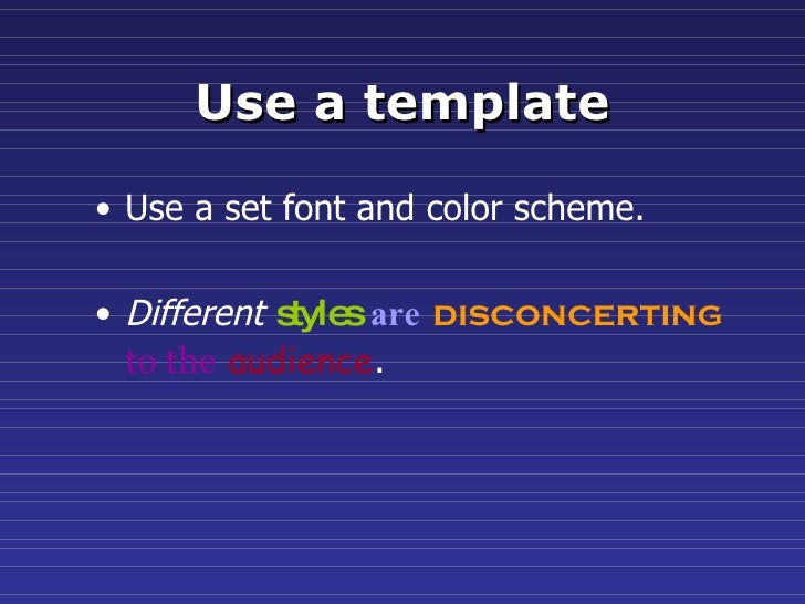 Use a template <ul><li>Use a set font and color scheme. </li></ul><ul><li>Different   styles   are   disconcerting   to th...