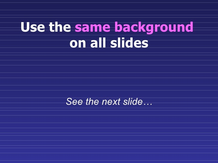 Use the  same background   on all slides See the next slide…