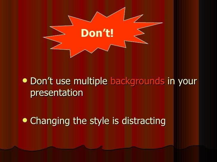 <ul><li>Don't use multiple  backgrounds  in your presentation </li></ul><ul><li>Changing the style is distracting </li></u...