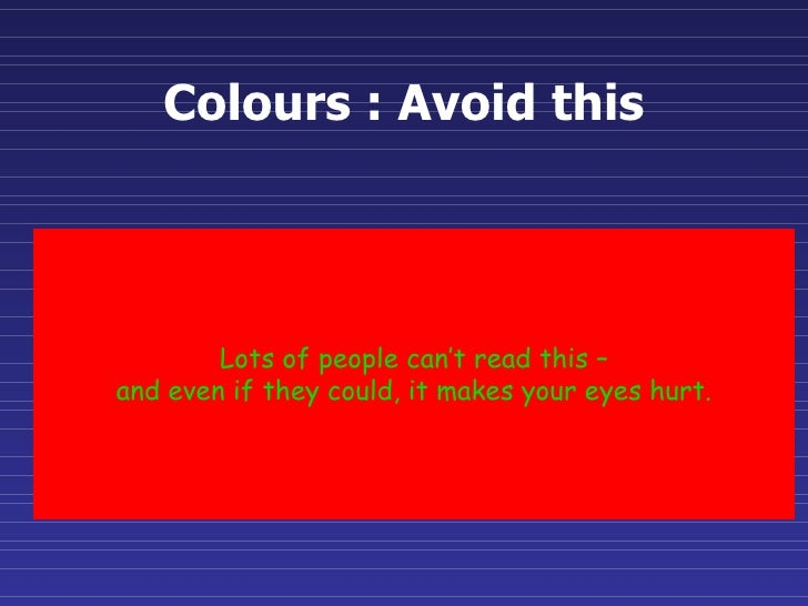 Colours : Avoid this Lots of people can't read this – and even if they could, it makes your eyes hurt.