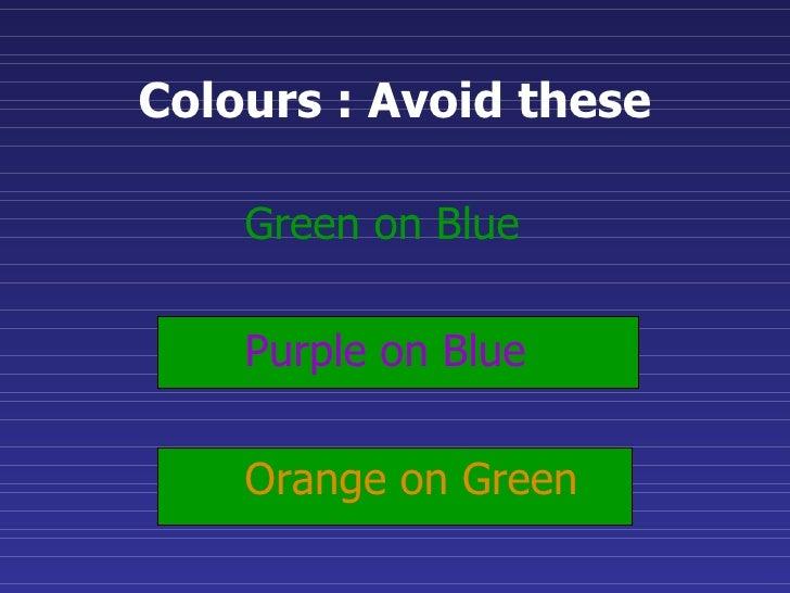 Colours : Avoid these <ul><ul><li>Green on Blue </li></ul></ul><ul><ul><li>Purple on Blue </li></ul></ul><ul><ul><li>Orang...