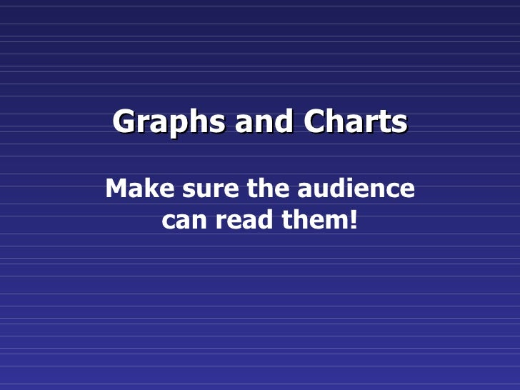 Graphs and Charts Make sure the audience can read them!