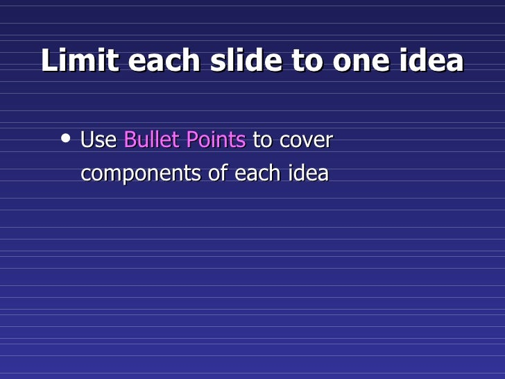Limit each slide to one idea <ul><li>Use  Bullet Points  to cover  </li></ul><ul><li>components of each idea </li></ul>