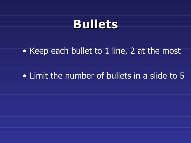 Bullets <ul><li>Keep each bullet to 1 line, 2 at the most </li></ul><ul><li>Limit the number of bullets in a slide to 5 </...