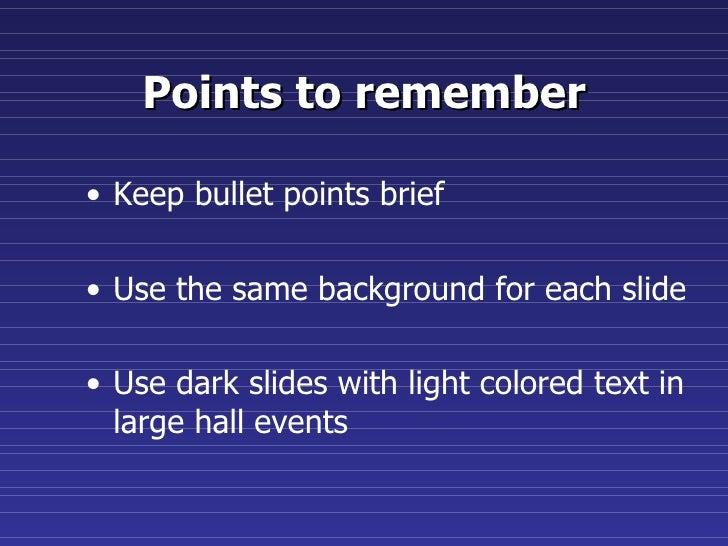 Points to remember <ul><li>Keep bullet points brief </li></ul><ul><li>Use the same background for each slide </li></ul><ul...