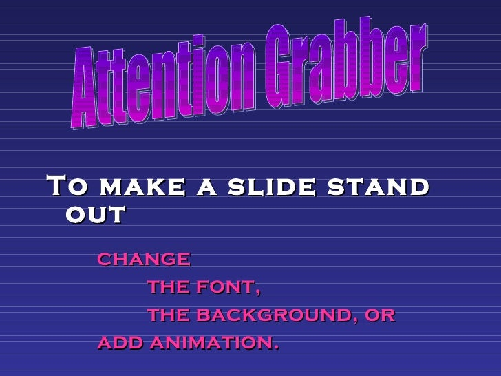<ul><li>To make a slide stand out   </li></ul><ul><li>change  </li></ul><ul><li>the font,  </li></ul><ul><li>the backgroun...