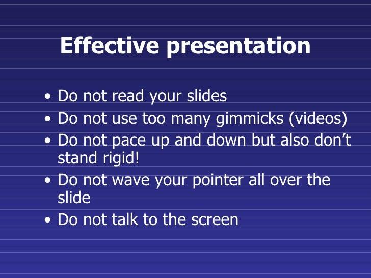 Effective presentation <ul><li>Do not read your slides </li></ul><ul><li>Do not use too many gimmicks (videos) </li></ul><...