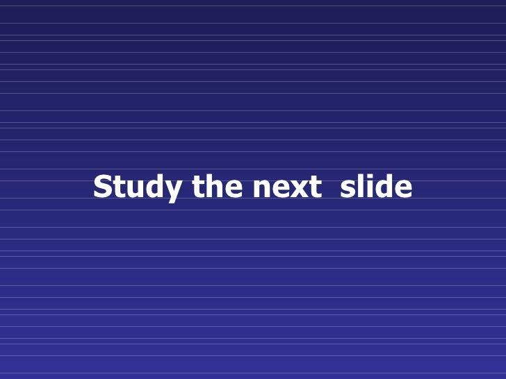 Study the next  slide