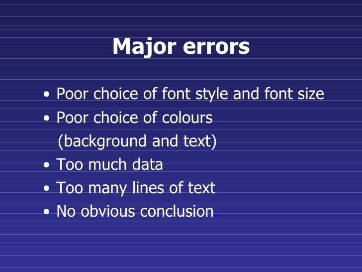 Major errors <ul><li>Poor choice of font style and font size </li></ul><ul><li>Poor choice of colours  </li></ul><ul><li>(...