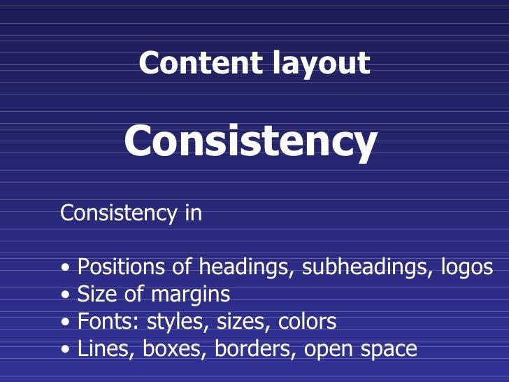 Content layout <ul><li>Consistency in  </li></ul><ul><li>Positions of headings, subheadings, logos  </li></ul><ul><li>Size...