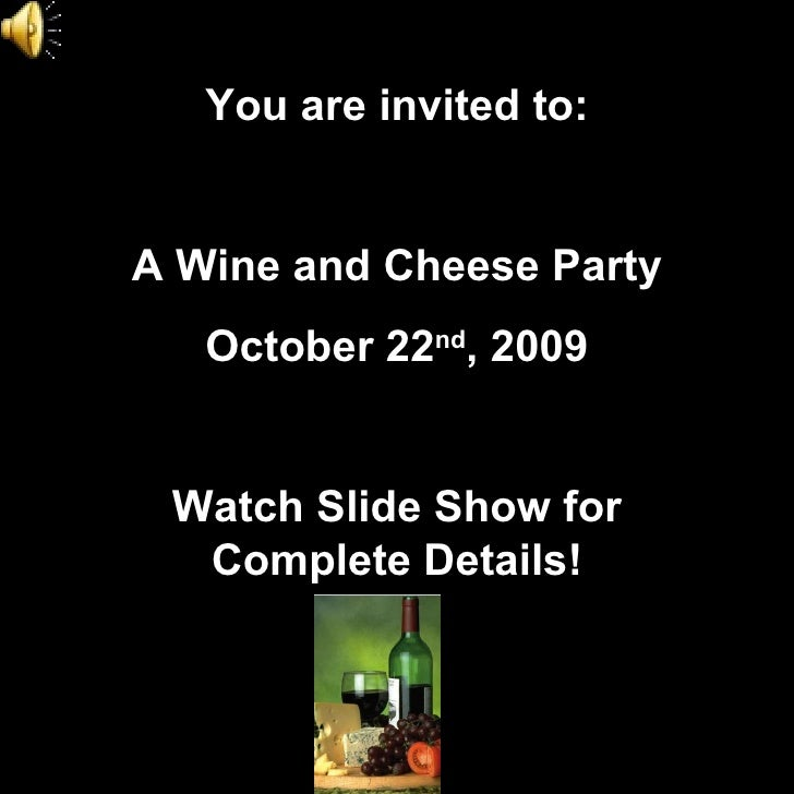 You are invited to: A Wine and Cheese Party October 22 nd , 2009 Watch Slide Show for Complete Details!
