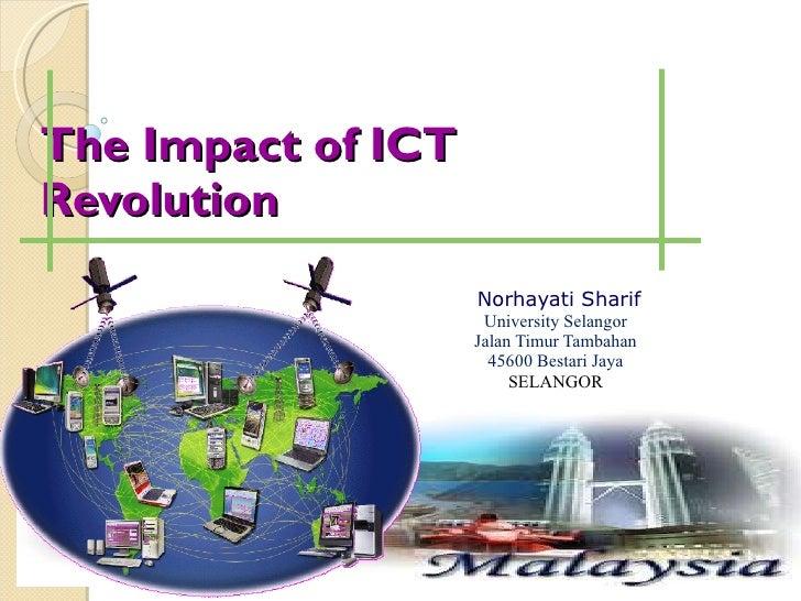 The Impact of ICT Revolution <ul><ul><ul><li>Norhayati Sharif </li></ul></ul></ul><ul><ul><ul><li>University Selangor </li...
