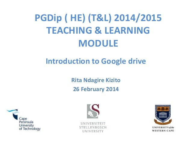 PGDip ( HE) (T&L) 2014/2015 TEACHING & LEARNING MODULE Introduction to Google drive Rita Ndagire Kizito 26 February 2014