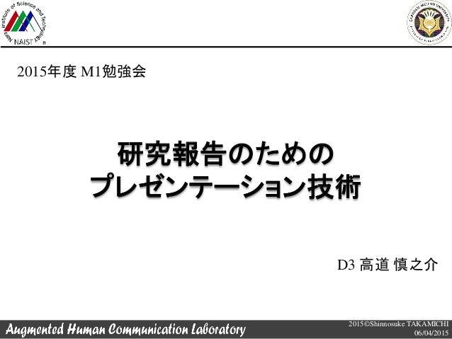 2015©Shinnosuke TAKAMICHI 06/04/2015 研究報告のための プレゼンテーション技術 D3 高道 慎之介 2015年度 M1勉強会