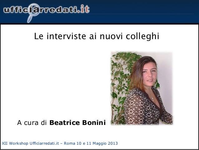 XII Workshop Ufficiarredati.it – Roma 10 e 11 Maggio 2013Le interviste ai nuovi colleghiA cura di Beatrice Bonini