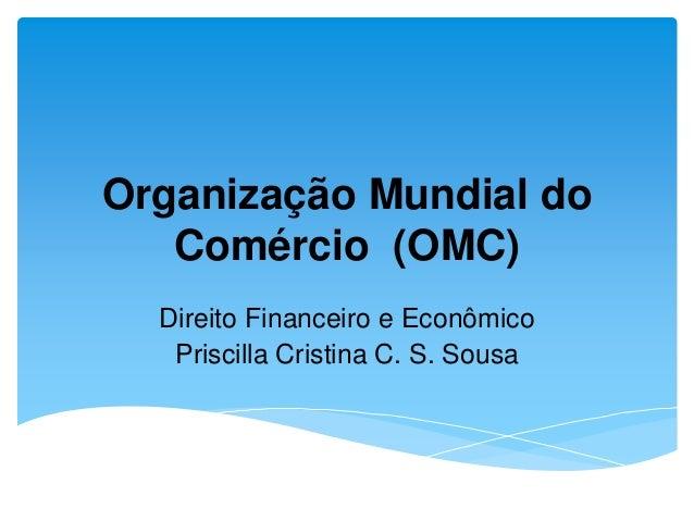 Organização Mundial do Comércio (OMC) Direito Financeiro e Econômico Priscilla Cristina C. S. Sousa