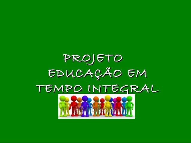 PROJETOPROJETO EDUCAÇÃO EMEDUCAÇÃO EM TEMPO INTEGRALTEMPO INTEGRAL