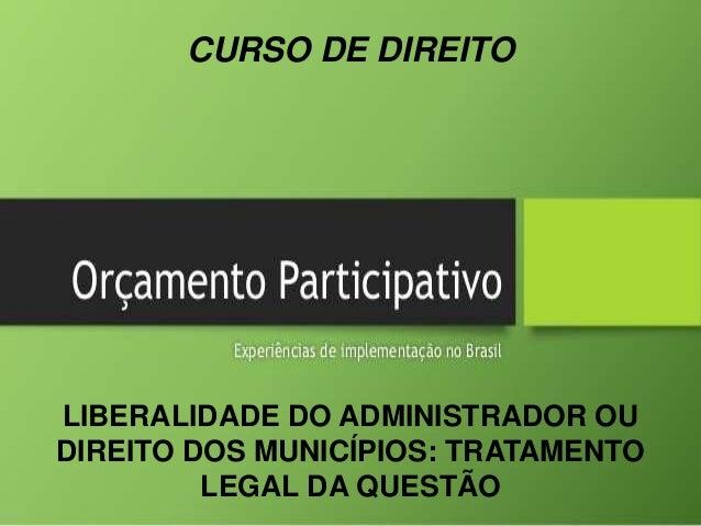 CURSO DE DIREITO LIBERALIDADE DO ADMINISTRADOR OU DIREITO DOS MUNICÍPIOS: TRATAMENTO LEGAL DA QUESTÃO