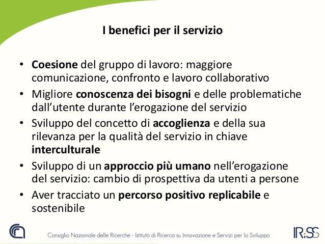 I benefici per il servizio • Coesione del gruppo di lavoro: maggiore comunicazione, confronto e lavoro collaborativo • Mig...