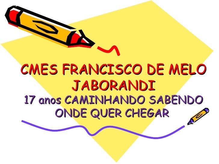 CMES FRANCISCO DE MELO JABORANDI 17 anos CAMINHANDO SABENDO ONDE QUER CHEGAR