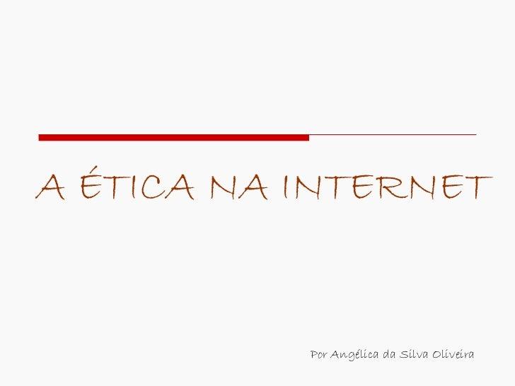 A ÉTICA NA INTERNET Por Angélica da Silva Oliveira