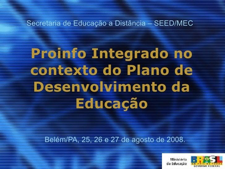 Proinfo Integrado no contexto do Plano de Desenvolvimento da Educação Belém/PA, 25, 26 e 27 de agosto de 2008. Secretaria ...