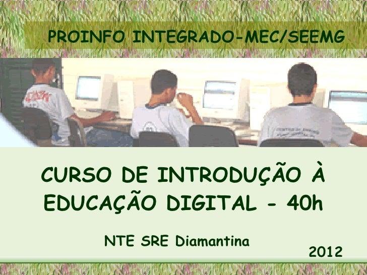 PROINFO INTEGRADO-MEC/SEEMGCURSO DE INTRODUÇÃO ÀEDUCAÇÃO DIGITAL - 40h     NTE SRE Diamantina                          2012