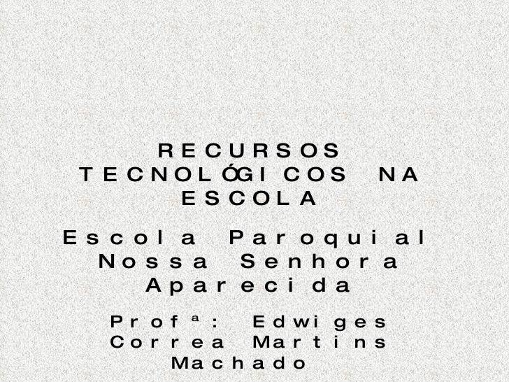 RECURSOS TECNOLÓGICOS NA ESCOLA Escola Paroquial Nossa Senhora Aparecida Prof ª: Edwiges Correa Martins Machado