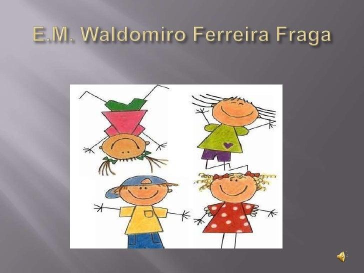 E.M. Waldomiro Ferreira Fraga<br />